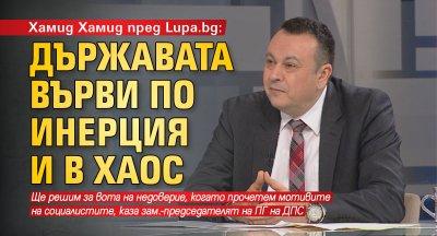 Хамид Хамид пред Lupa.bg: Държавата върви по инерция и в хаос