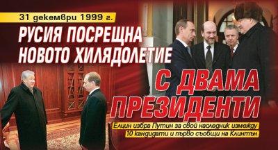 31 декември 1999 г.: Русия посрещна новото хилядолетие с двама президенти