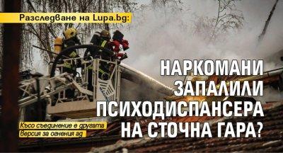Разследване на Lupa.bg: Наркомани запалили психодиспансера на Сточна гара?