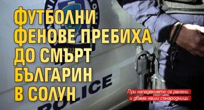 Футболни фенове пребиха до смърт българин в Солун