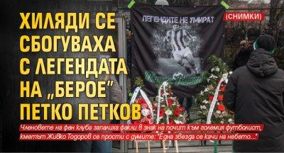 """Хиляди се сбогуваха с легендата на """"Берое"""" Петко Петков (СНИМКИ)"""