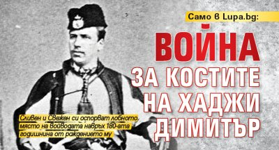 Само в Lupa.bg: Война за костите на Хаджи Димитър