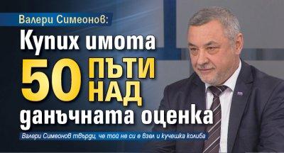 Валери Симеонов: Купих имота 50 пъти над данъчната оценка
