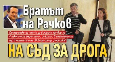 Братът на Рачков на съд за дрога