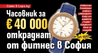 Часовник за €40 000 откраднат от фитнес в София