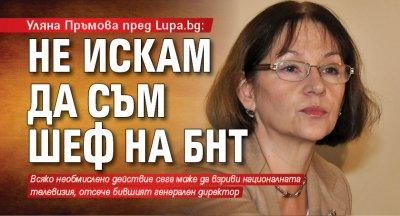 Уляна Пръмова пред Lupa.bg: Не искам да съм шеф на БНТ