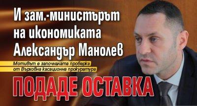 И зам.-министърът на икономиката Александър Манолев подаде оставка