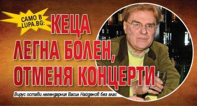 Само в Lupa.bg: Кеца легна болен, отменя концерти