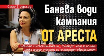 Само в Lupa.bg: Банева води кампания от ареста