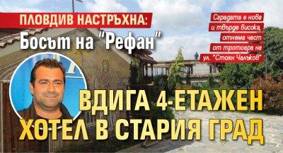 """Пловдив настръхна: Босът на """"Рефан"""" вдига 4-етажен хотел в Стария град"""