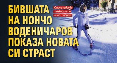 Бившата на Нончо Воденичаров показа новата си страст