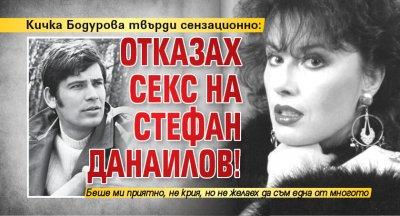 Кичка Бодурова твърди сензационно: Отказах секс на Стефан Данаилов!
