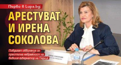 Първо в Lupa.bg: Арестуват и Ирена Соколова