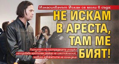 Изнасилвачът Йохан се моли в съда: Не искам в ареста, там ме бият!