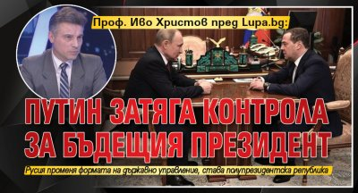 Проф. Иво Христов пред Lupa.bg: Путин затяга контрола за бъдещия президент