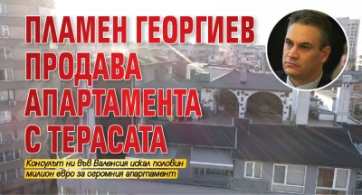 Само в Lupa.bg: Пламен Георгиев продава апартамента с терасата