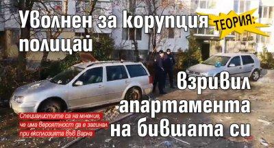 Теория: Уволнен за корупция полицай взривил апартамента на бившата си