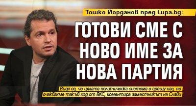 Тошко Йорданов пред Lupa.bg: Готови сме с ново име за нова партия