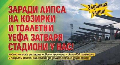 Задънена улица! Заради липса на козирки и тоалетни УЕФА затваря стадиони у нас!