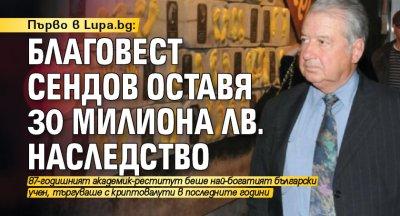Първо в Lupa.bg: Благовест Сендов оставя 30 милиона лв. наследство