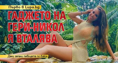 Първо в Lupa.bg: Гаджето на Гери-Никол я вталява