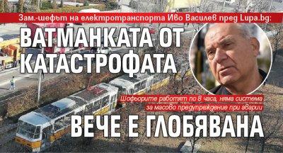 Зам.-шефът на електротранспорта Иво Василев пред Lupa.bg : Ватманката от катастрофата вече е глобявана