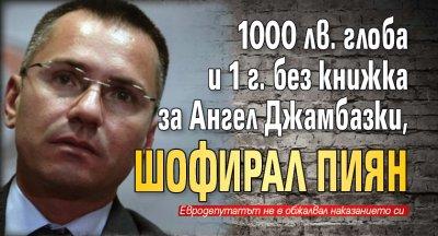 1000 лв. глоба и 1 г. без книжка за Ангел Джамбазки, шофирал пиян