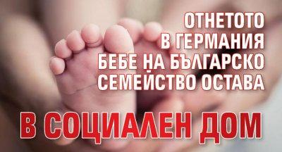 Отнетото в Германия бебе на българско семейство остава в социален дом