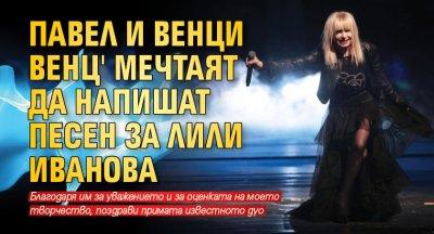 Павел и Венци Венц' мечтаят да напишат песен за Лили Иванова