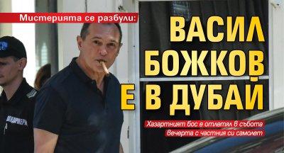 Мистерията се разбули: Васил Божков е в Дубай