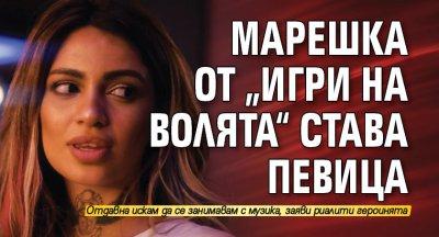 """Марешка от """"Игри на волята"""" става певица"""