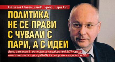 Сергей Станишев пред Lupa.bg: Политика не се прави с чували с пари, а с идеи