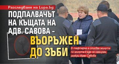 Разследване на Lupa.bg: Подпалвачът на къщата на адв. Савова – въоръжен до зъби