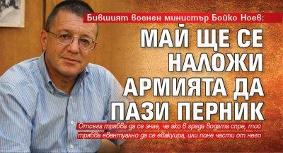 Бившият военен министър Бойко Ноев: Май ще се наложи армията да пази Перник