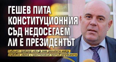 Гешев пита Конституционния съд недосегаем ли е президентът