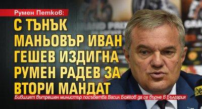 Румен Петков: С тънък маньовър Иван Гешев издигна Румен Радев за втори мандат