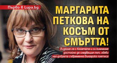 Първо в Lupa.bg: Маргарита Петкова на косъм от смъртта!