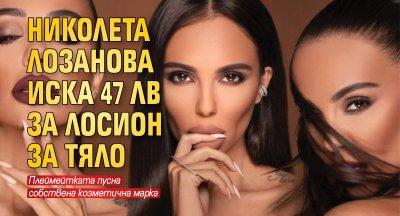 Николета Лозанова иска 47 лв за лосион за тяло