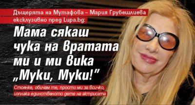"""Дъщерята на Мутафова – Мария Грубешлиева ексклузивно пред Lupa.bg: Мама сякаш чука на вратата ми и ми вика """"Муки, Муки!"""""""