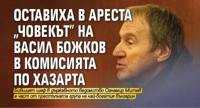 """Оставиха в ареста """"човекът"""" на Васил Божков в Комисията по хазарта"""