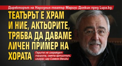 Мариус Донкин пред Lupa.bg: Театърът е храм и ние, актьорите, трябва да даваме личен пример на хората