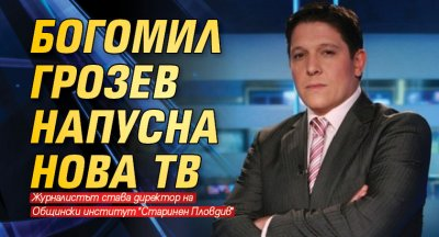 Богомил Грозев напусна Нова тв