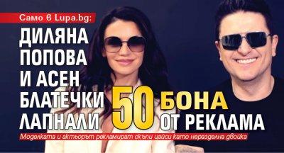 Само в Lupa.bg: Диляна Попова и Асен Блатечки лапнали 50 бона от реклама