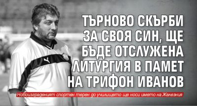 Търново скърби за своя син, ще бъде отслужена литургия в памет на Трифон Иванов