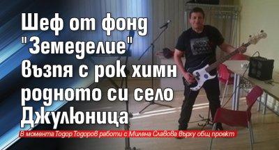 """Шеф от фонд """"Земеделие"""" възпя с рок химн родното си село Джулюница"""