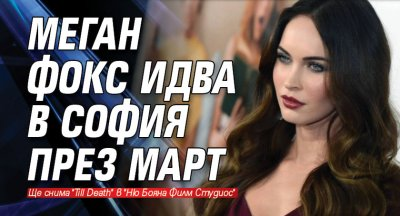 Меган Фокс идва в София през март