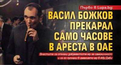 Първо в Lupa.bg: Васил Божков прекарал само часове в ареста в ОАЕ