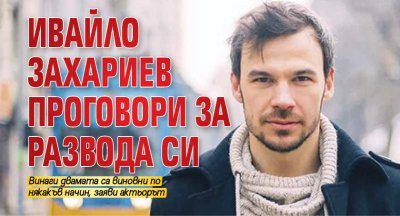 Ивайло Захариев проговори за развода си