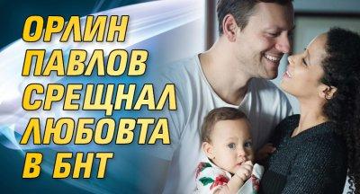 Орлин Павлов срещнал любовта в БНТ