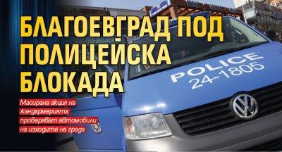 Благоевград под полицейска блокада